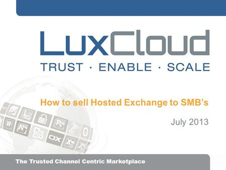 .| The Trusted Channel Centric Marketplace How to sell Hosted Exchange to SMB's July 2013.