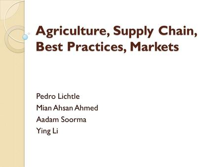 Agriculture, Supply Chain, Best Practices, Markets Pedro Lichtle Mian Ahsan Ahmed Aadam Soorma Ying Li.