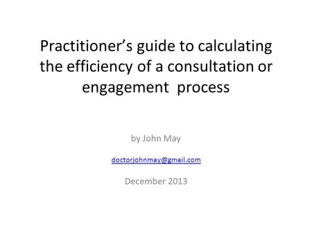 Practitioner's guide to calculating the efficiency of a consultation or engagement process by John May December 2013.