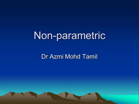 Non-parametric Dr Azmi Mohd Tamil. Explore It is the first step in the analytic process to explore the characteristics of the data to screen for errors.