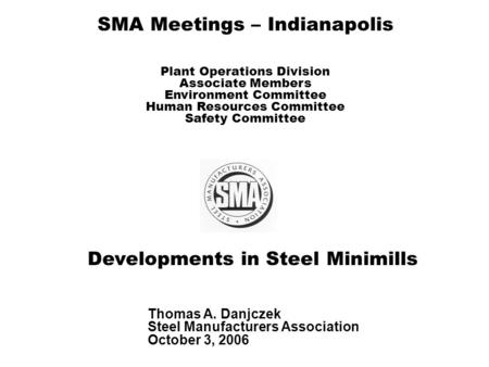 Developments in Steel Minimills Thomas A. Danjczek Steel Manufacturers Association October 3, 2006 SMA Meetings – Indianapolis Plant Operations Division.