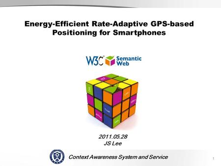Context Awareness System and Service SCENE 2011.05.28 JS Lee 1 Energy-Efficient Rate-Adaptive GPS-based Positioning for Smartphones.