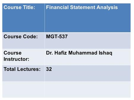 Course Title:Financial Statement Analysis Course Code:MGT-537 Course Instructor: Dr. Hafiz Muhammad Ishaq Total Lectures:32.