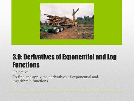 3.9: Derivatives of Exponential and Log Functions Objective: To find and apply the derivatives of exponential and logarithmic functions.