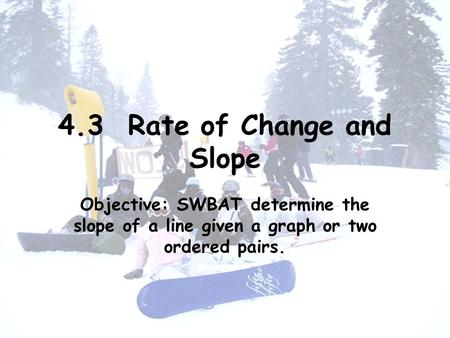 4.3 Rate of Change and Slope Objective: SWBAT determine the slope of a line given a graph or two ordered pairs.