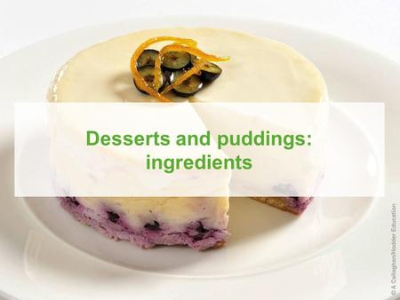 Published by Hodder Education © 2010 D Foskett, J Campbell and P Paskins Desserts and puddings: ingredients.