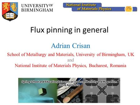 Flux pinning in general Adrian Crisan School of Metallurgy and Materials, University of Birmingham, UK and National Institute of Materials Physics, Bucharest,
