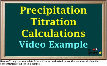Precipitation Titration Calculations Video Example Here we'll be given some data from a titration and asked to use this data to calculate the concentration.