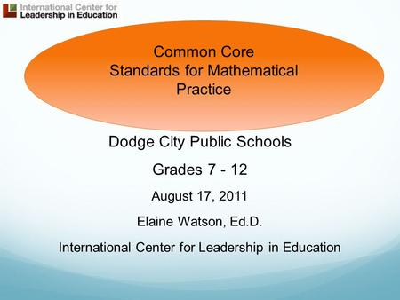 Dodge City Public Schools Grades 7 - 12 August 17, 2011 Elaine Watson, Ed.D. International Center for Leadership in Education Common Core Standards for.