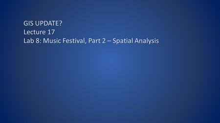 GIS UPDATE? Lecture 17 Lab 8: Music Festival, Part 2 – Spatial Analysis.