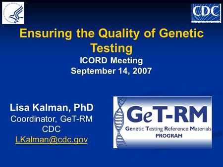 Ensuring the Quality of Genetic Testing ICORD Meeting September 14, 2007 Lisa Kalman, PhD Coordinator, GeT-RM CDC