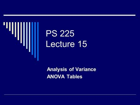 PS 225 Lecture 15 Analysis of Variance ANOVA Tables.