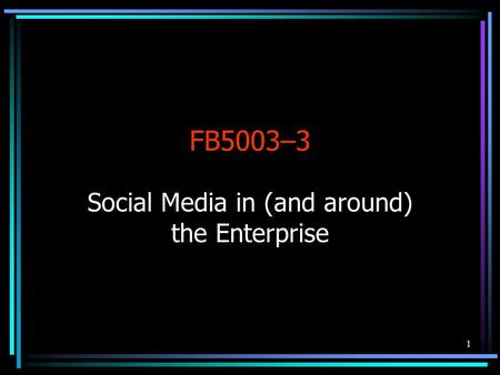 1 FB5003–3 Social Media in (and around) the Enterprise.