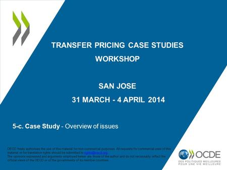 5-c. Case Study - Overview of issues TRANSFER PRICING CASE STUDIES WORKSHOP SAN JOSE 31 MARCH - 4 APRIL 2014 OECD freely authorises the use of this material.