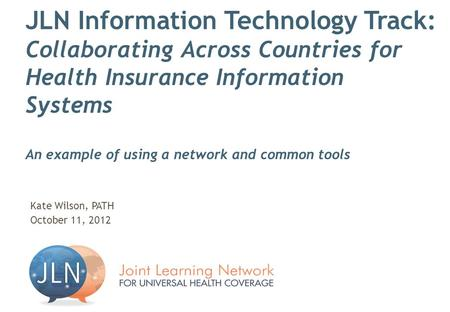 JLN Information Technology Track: Collaborating Across Countries for Health Insurance Information Systems An example of using a network and common tools.