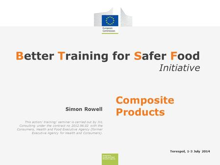 Consumers, Health And Food Executive Agency Better Training for Safer Food Initiative Terespol, 1-3 July 2014 Simon Rowell Composite Products This action/