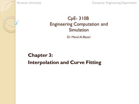 CpE- 310B Engineering Computation and Simulation Dr. Manal Al-Bzoor Chapter 3: Interpolation and Curve Fitting Yarmouk University Computer Engineering.