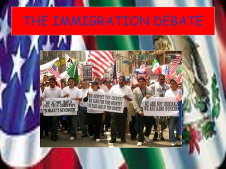 THE IMMIGRATION DEBATE. THE FACTS America allows 700.000 legal immigrants a year in. Most come from Mexico though large numbers also arrive from China,