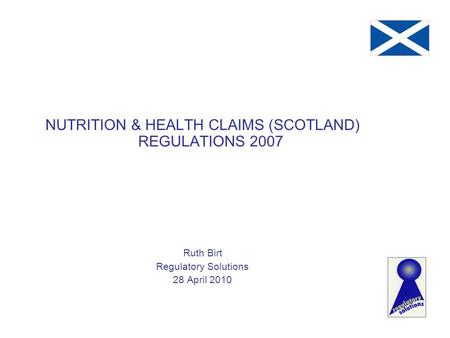 NUTRITION & HEALTH CLAIMS (SCOTLAND) REGULATIONS 2007 Ruth Birt Regulatory Solutions 28 April 2010.