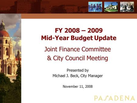 FY 2008 – 2009 Mid-Year Budget Update Joint Finance Committee & City Council Meeting Presented by Michael J. Beck, City Manager November 11, 2008.