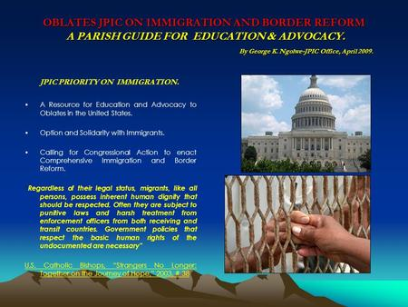 OBLATES JPIC ON IMMIGRATION AND BORDER REFORM A PARISH GUIDE FOR EDUCATION & ADVOCACY. By George K. Ngolwe-JPIC Office, April 2009. JPIC PRIORITY ON IMMIGRATION.