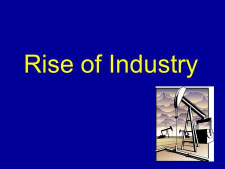 Rise of Industry. Railroad Industry Transcontinental Railroad –A railroad that spanned the continent (United States) –Union Pacific – Built West –Central.