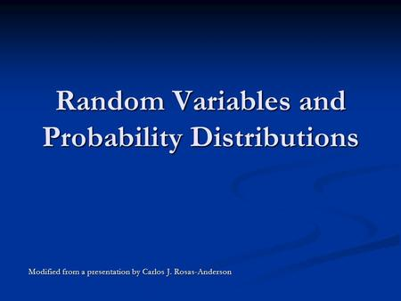 Random Variables and Probability Distributions Modified from a presentation by Carlos J. Rosas-Anderson.