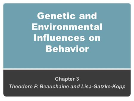 Genetic and Environmental Influences on Behavior Chapter 3 Theodore P. Beauchaine and Lisa-Gatzke-Kopp.