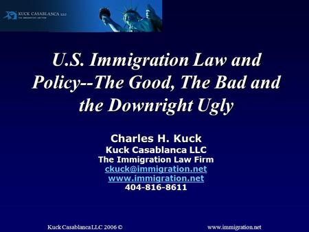 Kuck Casablanca LLC 2006 © www.immigration.net U.S. Immigration Law and Policy--The Good, The Bad and the Downright Ugly Charles H. Kuck Kuck Casablanca.
