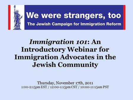 Immigration 101: An Introductory Webinar for Immigration Advocates in the Jewish Community Thursday, November 17th, 2011 1:00-2:15pm EST / 12:00-1:15pm.