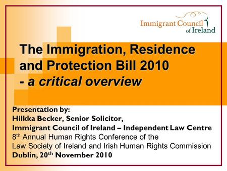 The Immigration, Residence and Protection Bill 2010 - a critical overview Presentation by: Hilkka Becker, Senior Solicitor, Immigrant Council of Ireland.