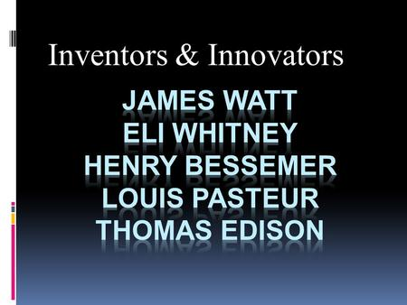 James Watt Eli Whitney Henry Bessemer Louis Pasteur Thomas Edison