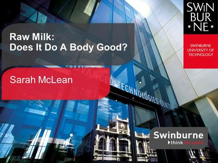 Sarah McLean Raw Milk: Does It Do A Body Good?. Swinburne SCIENCE | TECHNOLOGY | INNOVATION | BUSINESS | DESIGN -Milk that has not been pasteurised or.