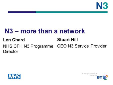 Stuart Hill CEO N3 Service Provider N3 – more than a network Len Chard NHS CFH N3 Programme Director.