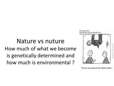 Nature vs nuture How much of what we become is genetically determined and how much is environmental ?