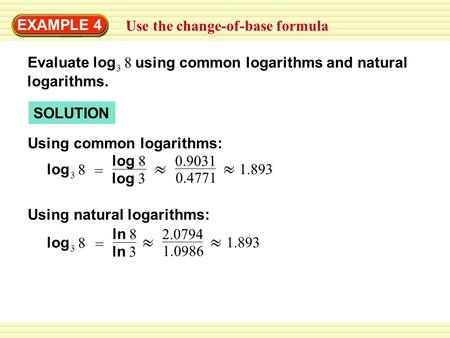 EXAMPLE 4 Use the change-of-base formula SOLUTION 3 log 8 Evaluate using common logarithms and natural logarithms. Using common logarithms: Using natural.