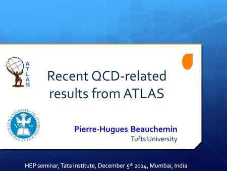 Recent QCD-related results from ATLAS Pierre-Hugues Beauchemin Tufts University HEP seminar, Tata Institute, December 5 th 2014, Mumbai, India.
