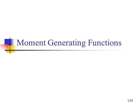 Moment Generating Functions 1/33. Contents Review of Continuous Distribution Functions 2/33.