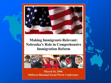 FREEDOM Making Immigrants Relevant: Nebraska's Role in Comprehensive Immigration Reform March 10, 2006 Midwest Biennial Social Work Conference.