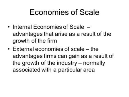 Economies of Scale Internal Economies of Scale – advantages that arise as a result of the growth of the firm External economies of scale – the advantages.