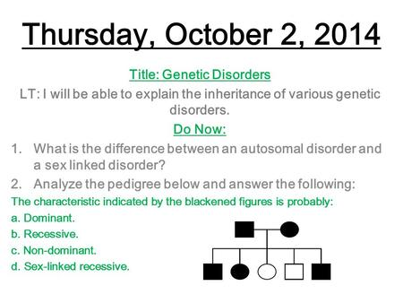 Thursday, October 2, 2014 Title: Genetic Disorders LT: I will be able to explain the inheritance of various genetic disorders. Do Now: 1.What is the difference.