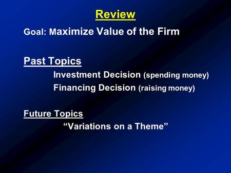 "Review Goal: M aximize Value of the Firm Past Topics Investment Decision (spending money) Financing Decision (raising money) Future Topics ""Variations."
