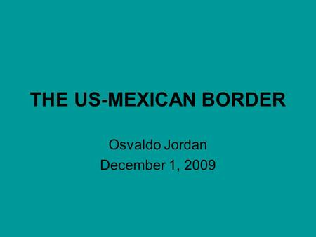 THE US-MEXICAN BORDER Osvaldo Jordan December 1, 2009.