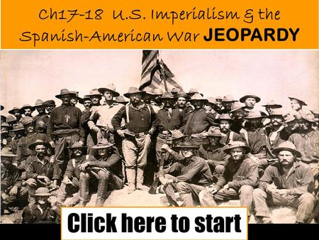 Ch17-18 U.S. Imperialism & the Spanish-American War JEOPARDY Click here to start.