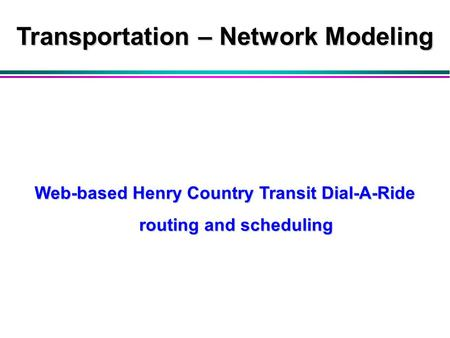 Web-based Henry Country Transit Dial-A-Ride routing and scheduling Transportation – Network Modeling.