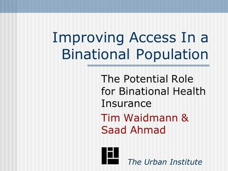 Improving Access In a Binational Population The Potential Role for Binational Health Insurance Tim Waidmann & Saad Ahmad The Urban Institute.