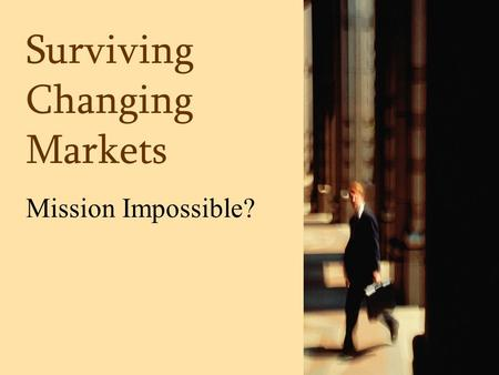 Surviving Changing Markets Mission Impossible?. Mission Impossible.
