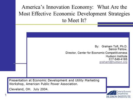 1 America's Innovation Economy: What Are the Most Effective Economic Development Strategies to Meet It? By: Graham Toft, Ph.D. Senior Fellow, Director,