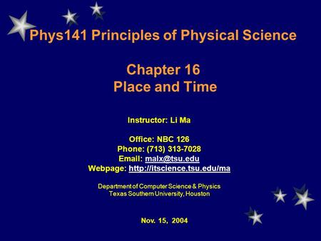 Phys141 Principles of Physical Science Chapter 16 Place and Time Instructor: Li Ma Office: NBC 126 Phone: (713) 313-7028