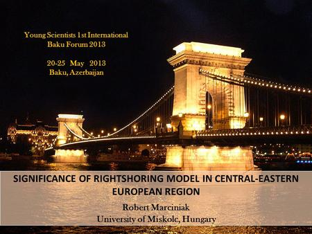 SIGNIFICANCE OF RIGHTSHORING MODEL IN CENTRAL-EASTERN EUROPEAN REGION Robert Marciniak University of Miskolc, Hungary Young Scientists 1st International.